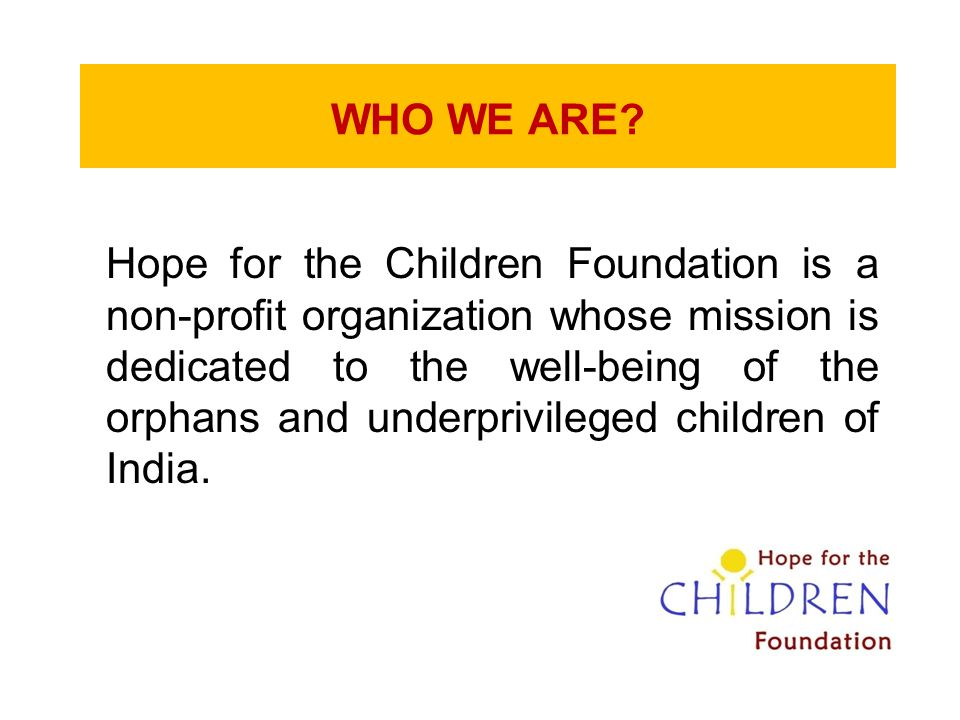 WHO WE ARE? Hope for the Children Foundation is a non-profit organization whose mission is dedicated to the well-being of the orphans and underprivile