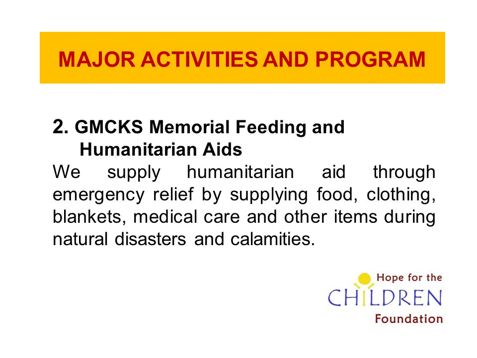 MAJOR ACTIVITIES AND PROGRAM 2. GMCKS Memorial Feeding and Humanitarian Aids We supply humanitarian aid through emergency relief by supplying food, cl