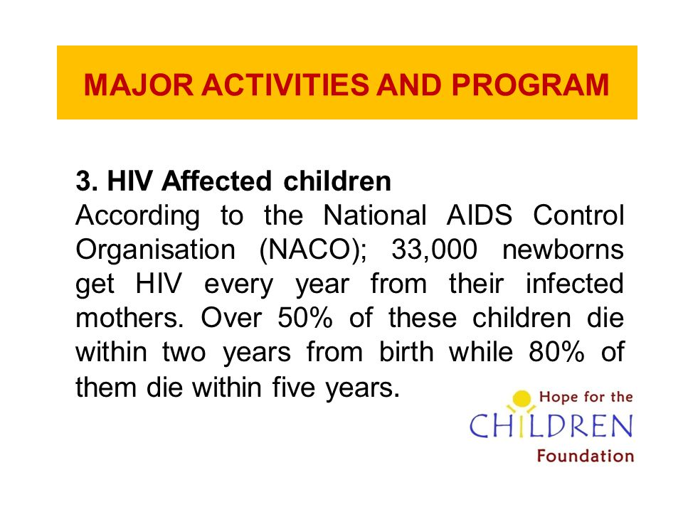 MAJOR ACTIVITIES AND PROGRAM 3. HIV Affected children According to the National AIDS Control Organisation (NACO); 33,000 newborns get HIV every year f