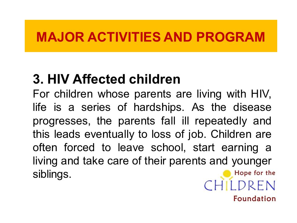 MAJOR ACTIVITIES AND PROGRAM 3. HIV Affected children For children whose parents are living with HIV, life is a series of hardships. As the disease pr