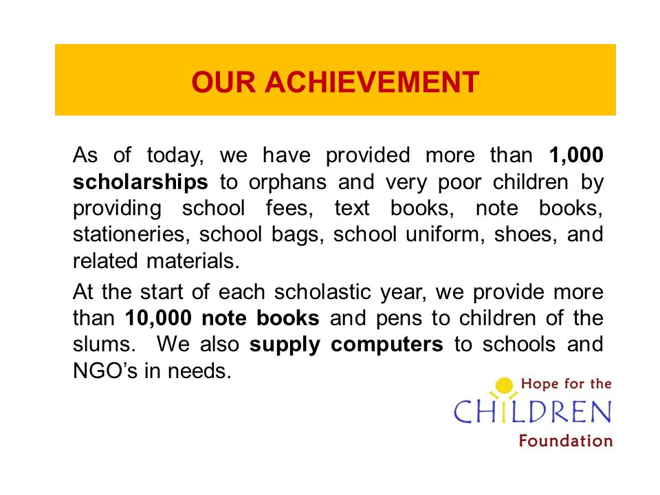 OUR ACHIEVEMENT As of today, we have provided more than 1,000 scholarships to orphans and very poor children by providing school fees, text books, not