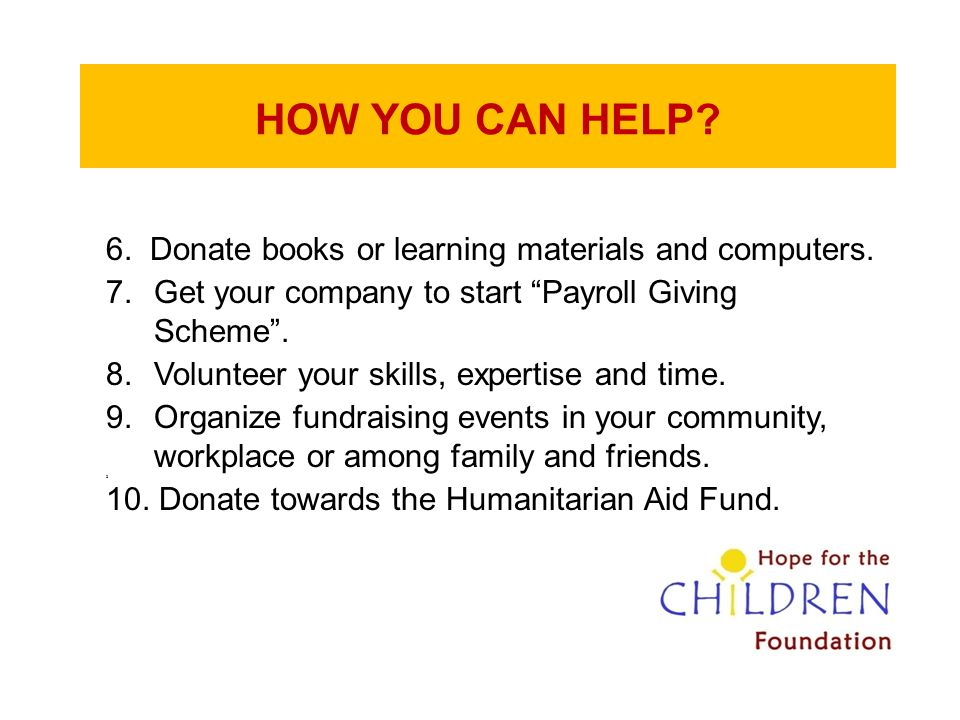"""HOW YOU CAN HELP? 6. Donate books or learning materials and computers. 7.Get your company to start """"Payroll Giving Scheme"""". 8.Volunteer your skills, e"""