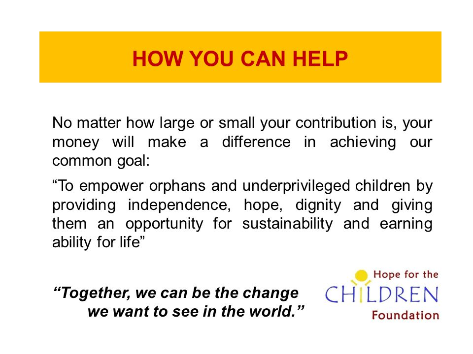 """HOW YOU CAN HELP No matter how large or small your contribution is, your money will make a difference in achieving our common goal: """"To empower orphan"""