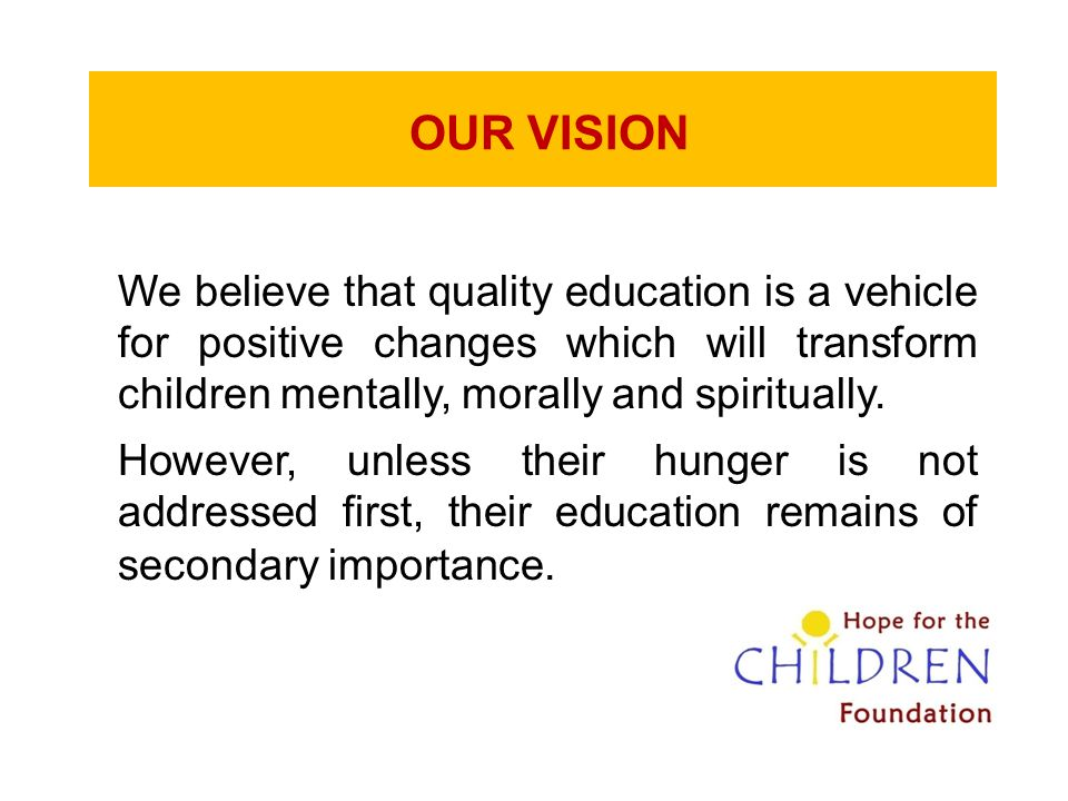 OUR VISION We believe that quality education is a vehicle for positive changes which will transform children mentally, morally and spiritually. Howeve