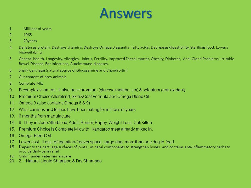 Answers 1.Millions of years 2.1965 3.20years 4.Denatures protein, Destroys vitamins, Destroys Omega 3 essential fatty acids, Decreases digestibility,