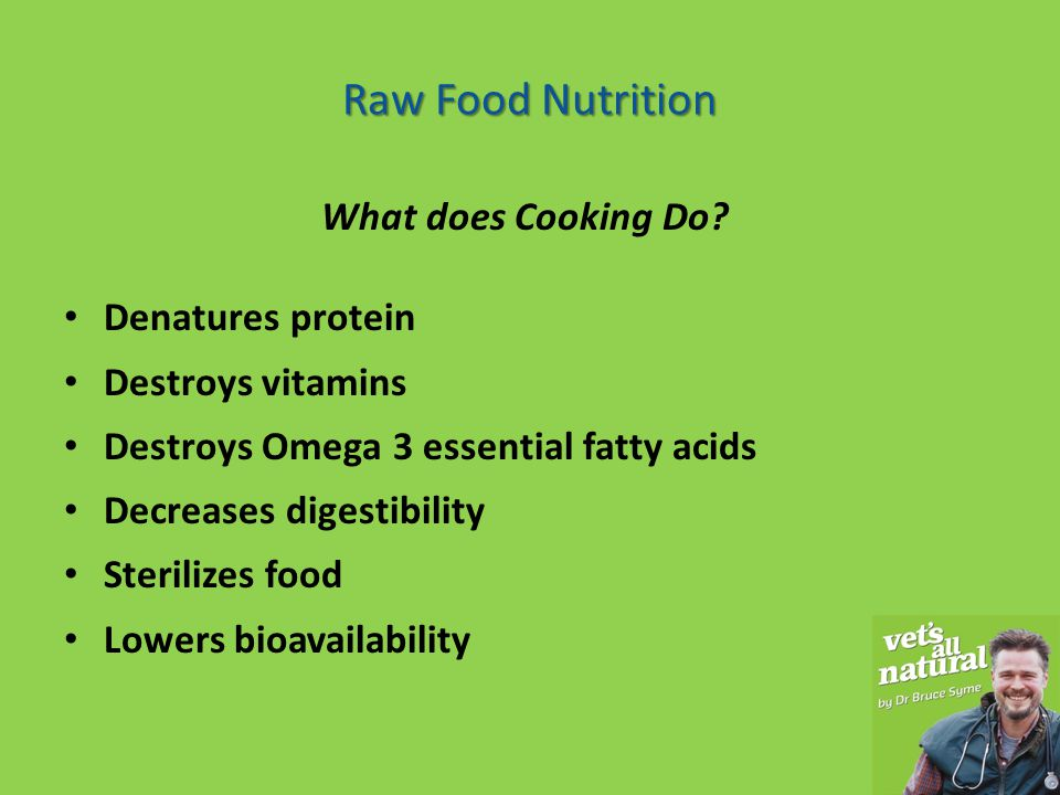 Advantages of Raw Food Nutrition Advantages of Raw Food Nutrition Evolutionary adaptation – a RAW diet eaten for 40 Million years must be better than a processed food that has been around for only 50 years Autolytic enzymes – raw food is easier to digest and requires less digestive enzymes Reduced obesity – animals on raw food do not get fat Improved dental health – animals on raw food have healthier teeth and gums.