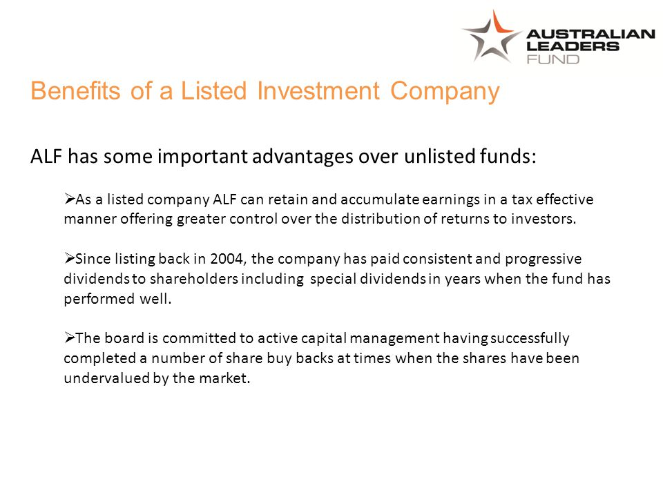 ALF has some important advantages over unlisted funds:  As a listed company ALF can retain and accumulate earnings in a tax effective manner offering greater control over the distribution of returns to investors.