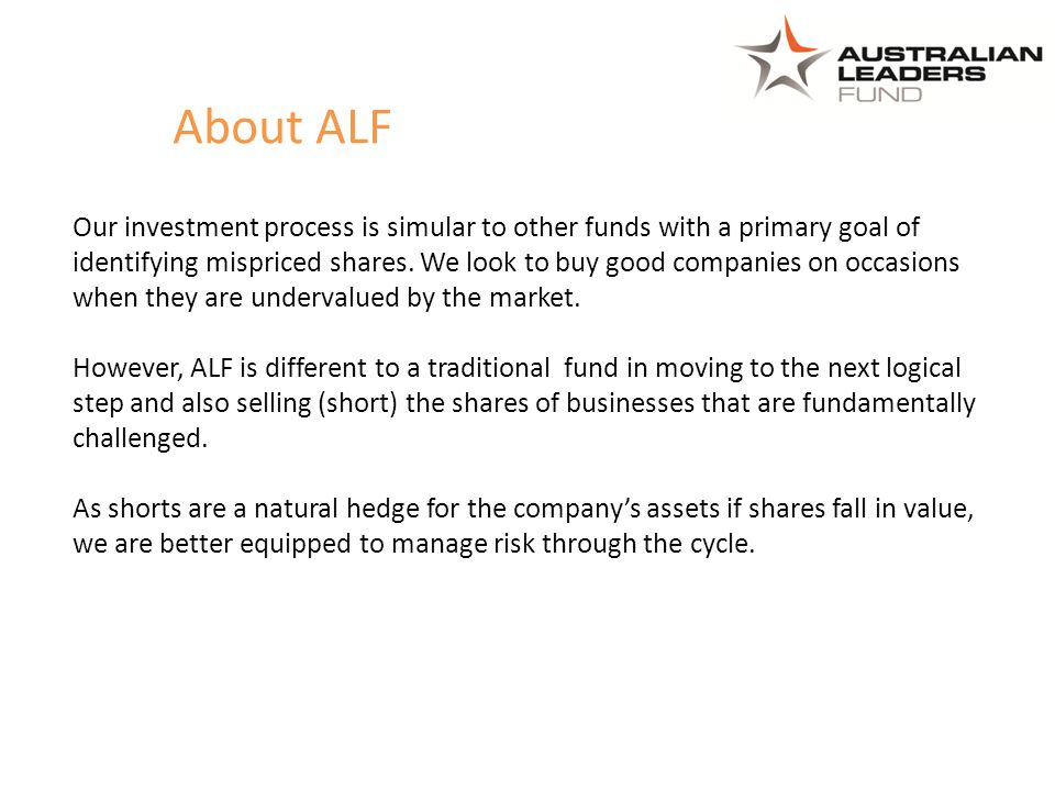 About ALF Our investment process is simular to other funds with a primary goal of identifying mispriced shares. We look to buy good companies on occas
