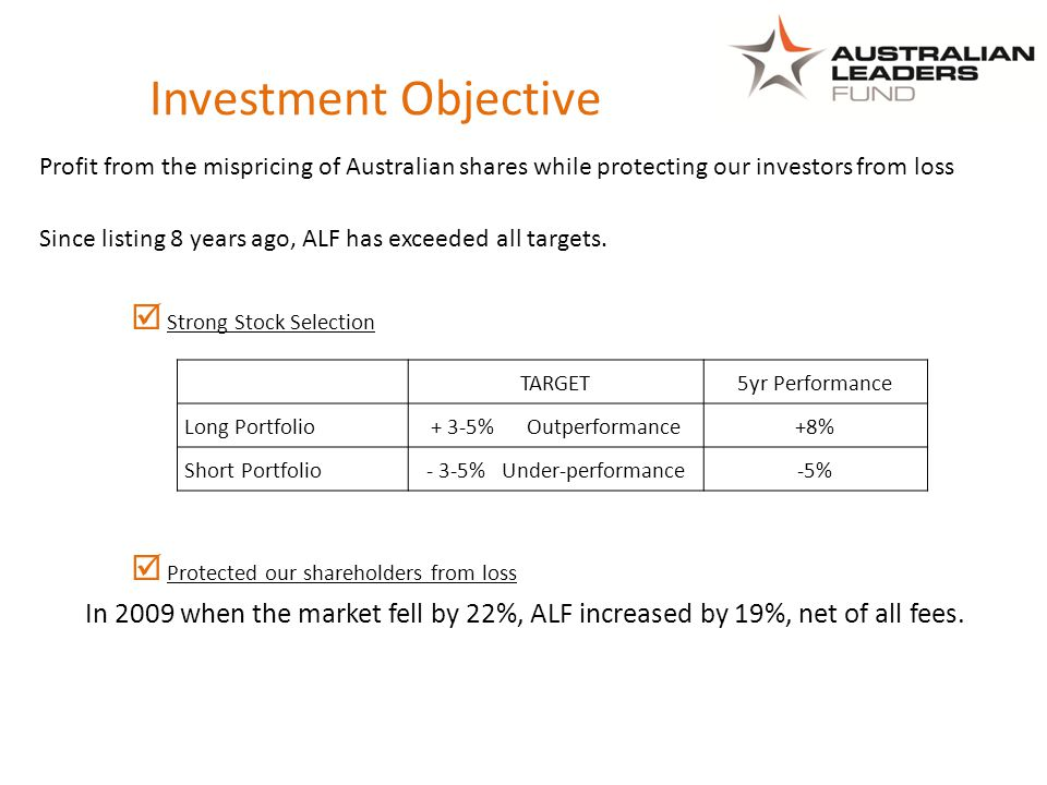 Investment Objective Profit from the mispricing of Australian shares while protecting our investors from loss Since listing 8 years ago, ALF has exceeded all targets.