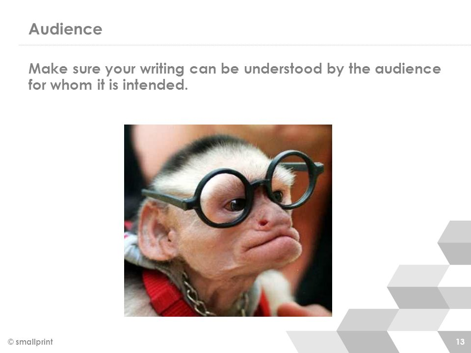 Audience Make sure your writing can be understood by the audience for whom it is intended.