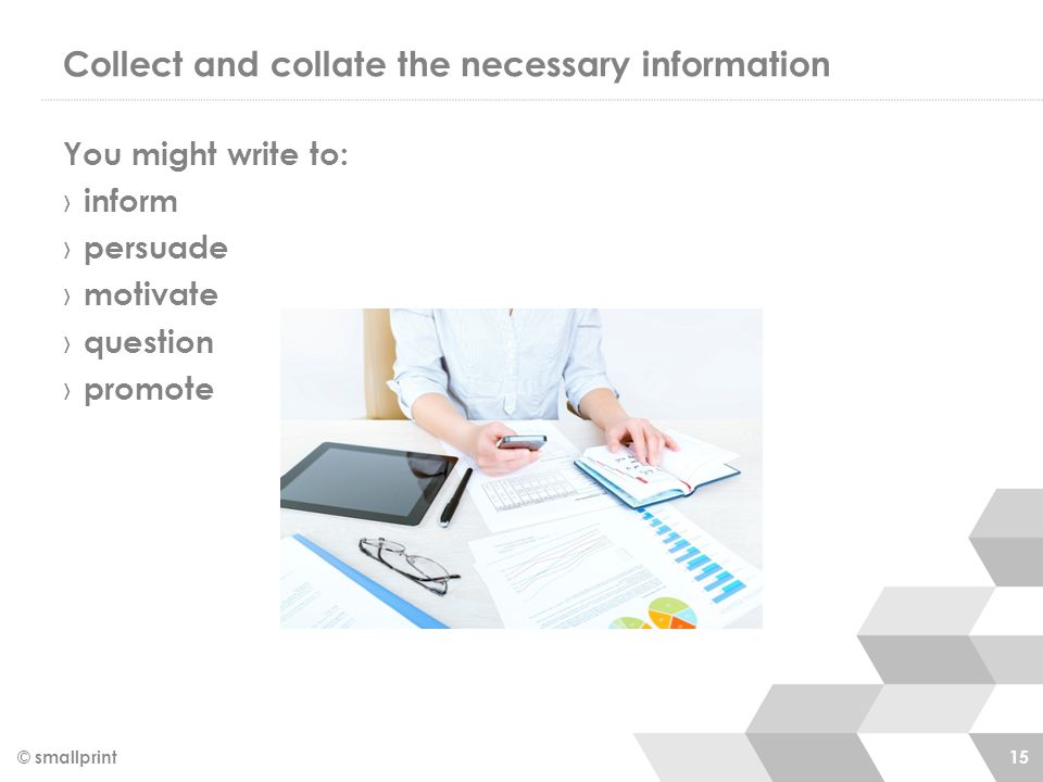 Collect and collate the necessary information You might write to: › inform › persuade › motivate › question › promote © smallprint 15