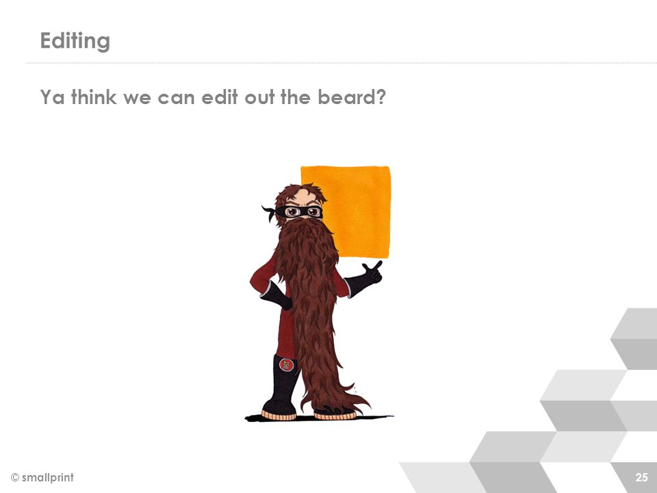 Editing © smallprint 25 Ya think we can edit out the beard