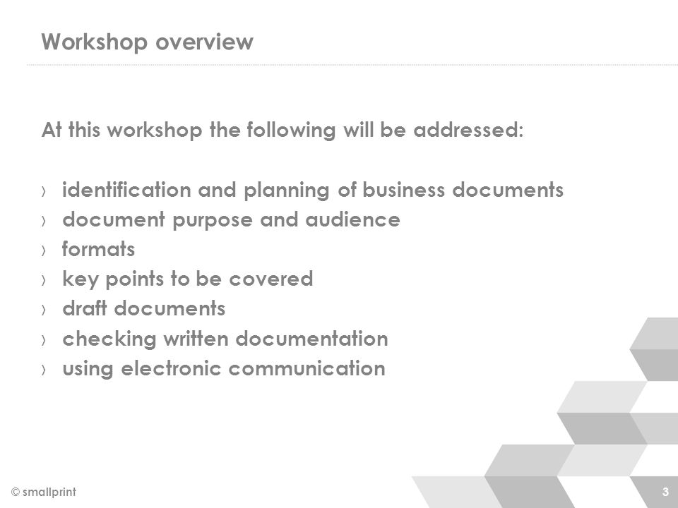 Workshop overview At this workshop the following will be addressed: › identification and planning of business documents › document purpose and audience › formats › key points to be covered › draft documents › checking written documentation › using electronic communication © smallprint 3