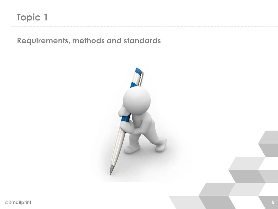 Topic 1 © smallprint 5 Requirements, methods and standards