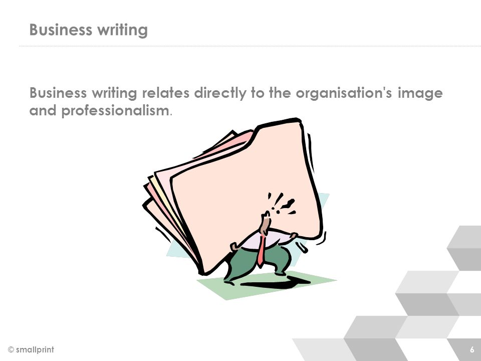 Business writing © smallprint 6 Business writing relates directly to the organisation s image and professionalism.
