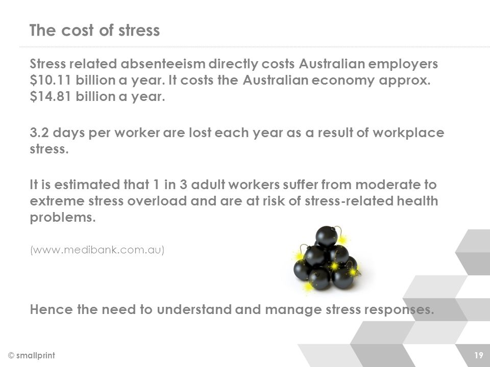 The cost of stress © smallprint 19 Stress related absenteeism directly costs Australian employers $10.11 billion a year. It costs the Australian econo