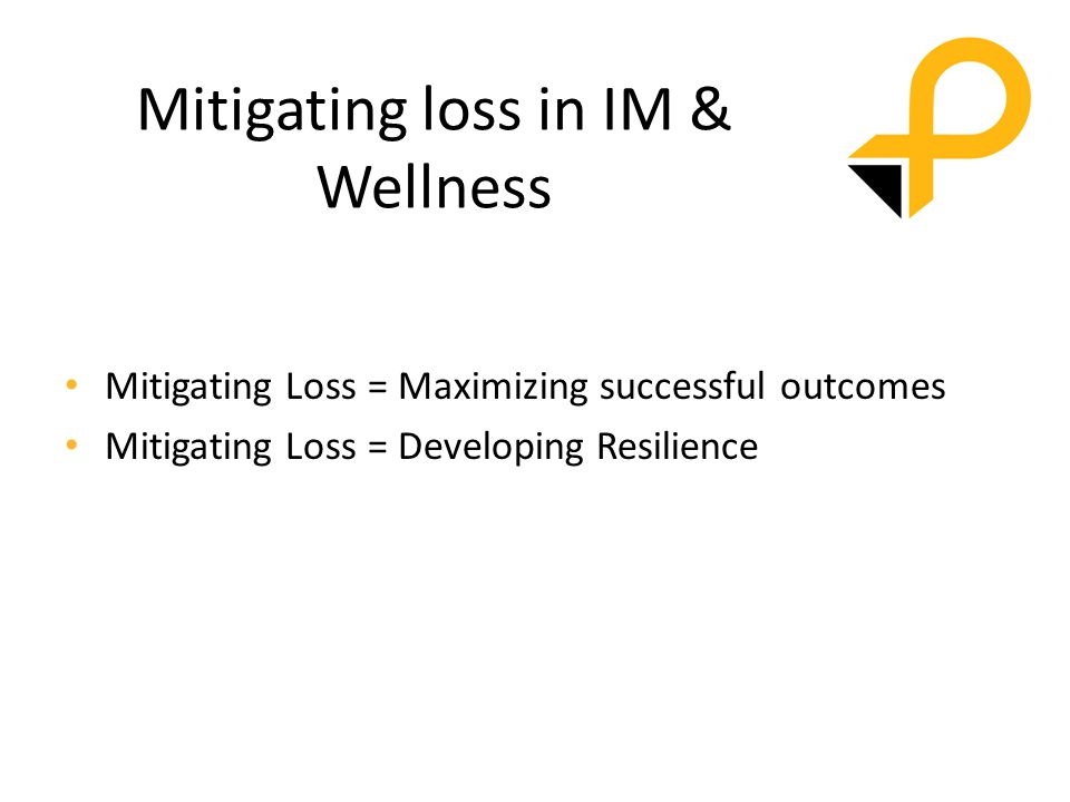 Mitigating loss in IM & Wellness Mitigating Loss = Maximizing successful outcomes Mitigating Loss = Developing Resilience
