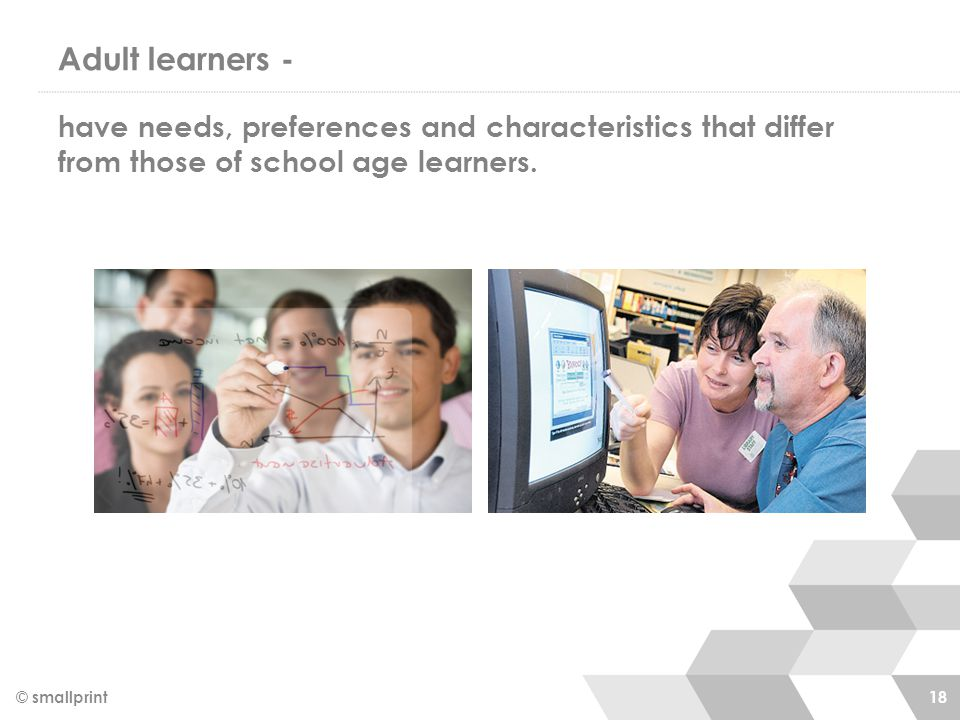 Adult learners - have needs, preferences and characteristics that differ from those of school age learners.