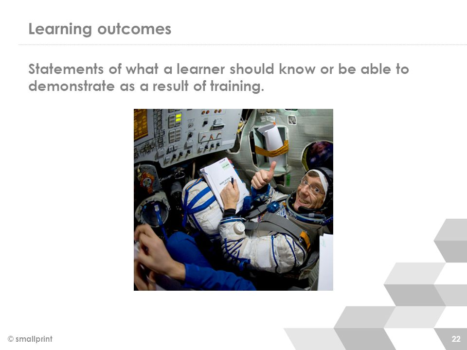 Learning outcomes Statements of what a learner should know or be able to demonstrate as a result of training.