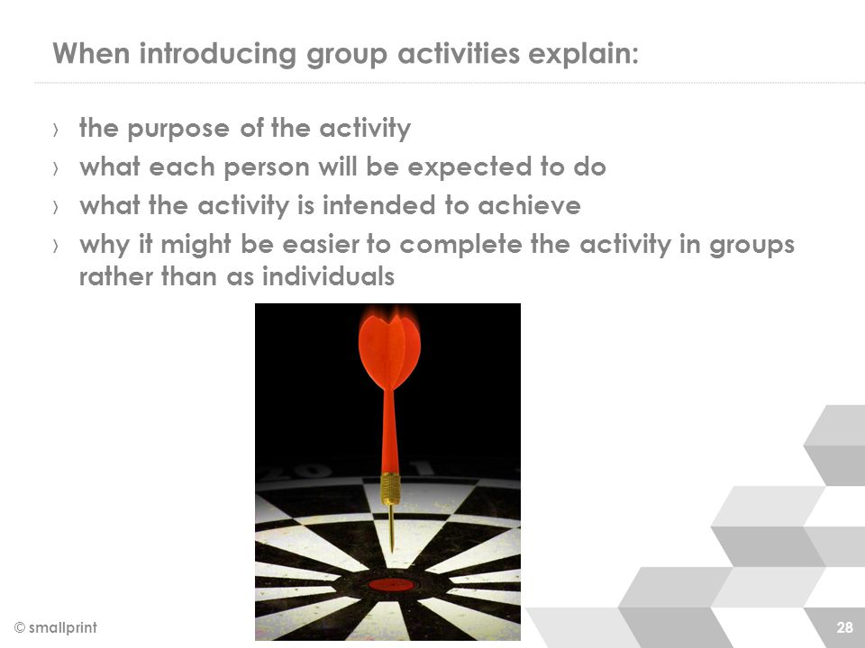 When introducing group activities explain: © smallprint 28 › the purpose of the activity › what each person will be expected to do › what the activity is intended to achieve › why it might be easier to complete the activity in groups rather than as individuals
