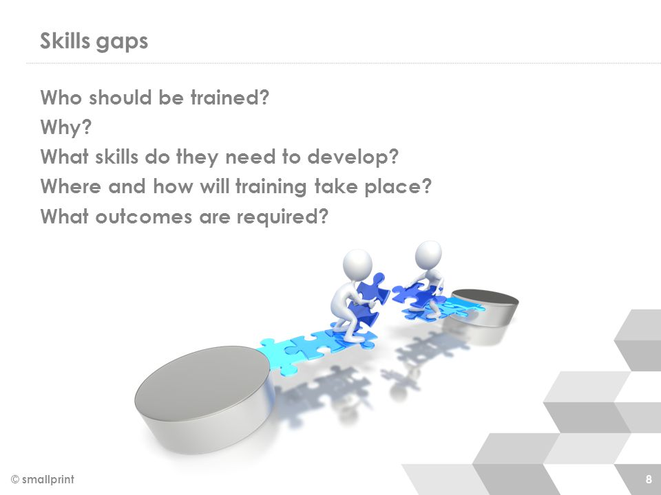 Skills gaps © smallprint 8 Who should be trained. Why.