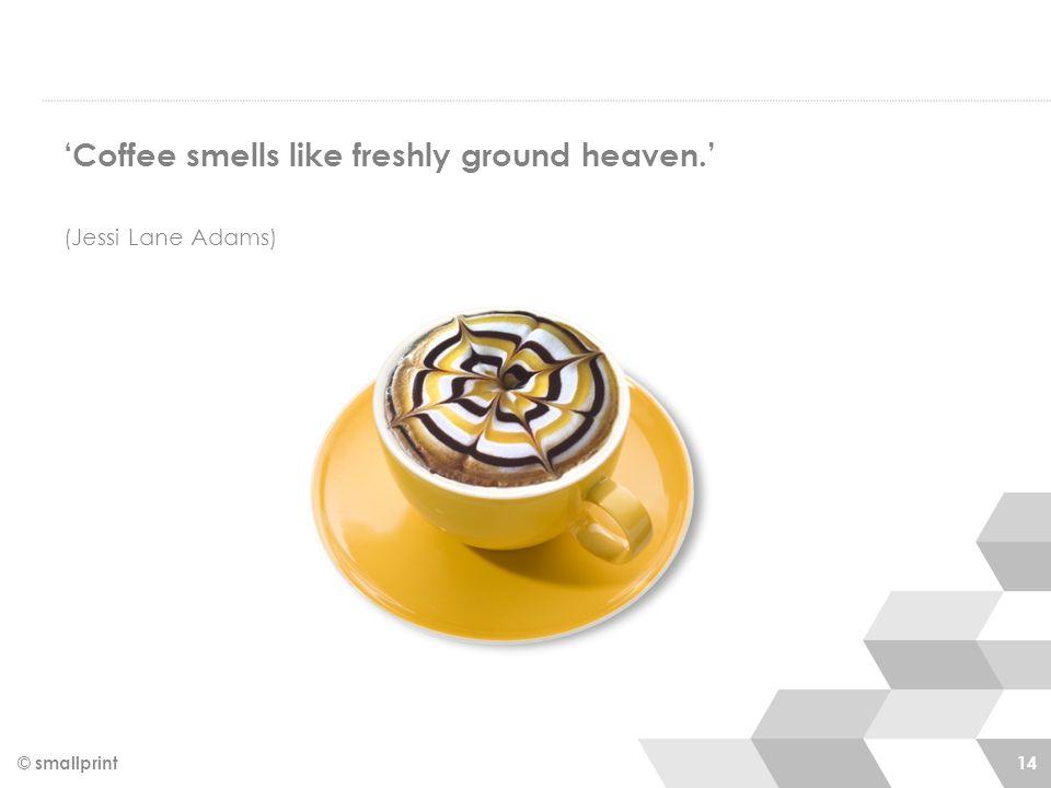 'Coffee smells like freshly ground heaven.' (Jessi Lane Adams) © smallprint 14
