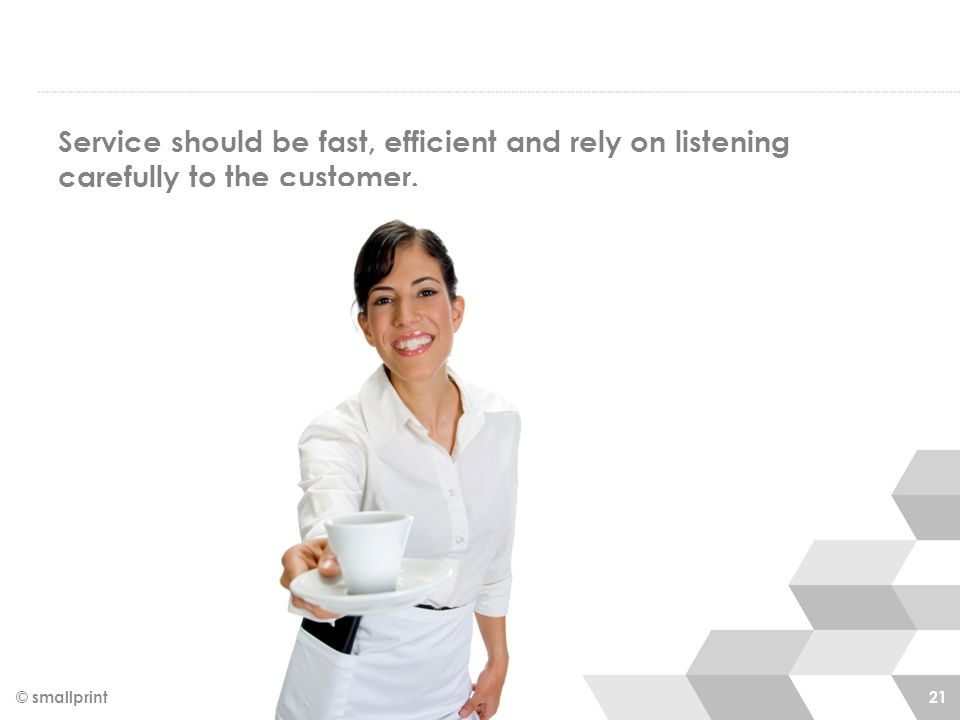 Service should be fast, efficient and rely on listening carefully to the customer. © smallprint 21