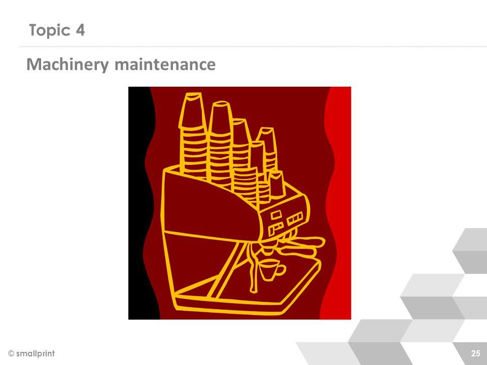 Topic 4 © smallprint 25 Machinery maintenance