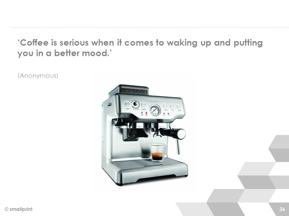 © smallprint 26 'Coffee is serious when it comes to waking up and putting you in a better mood.' (Anonymous)