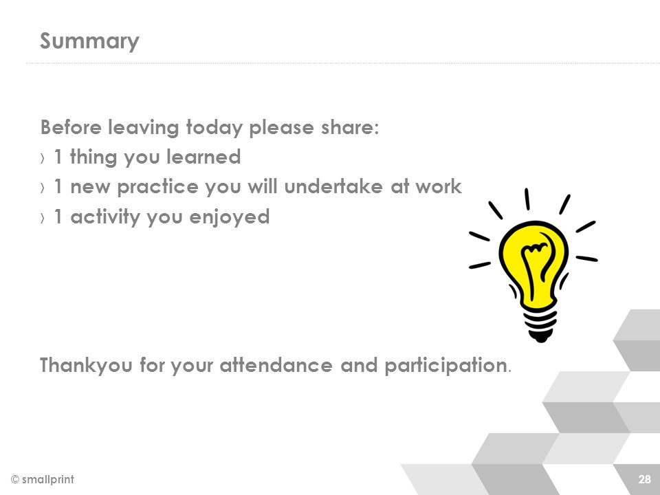 Summary Before leaving today please share: › 1 thing you learned › 1 new practice you will undertake at work › 1 activity you enjoyed Thankyou for your attendance and participation.