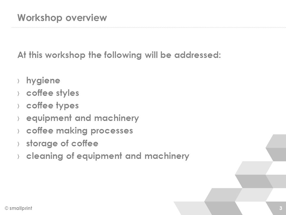 Workshop overview At this workshop the following will be addressed: › hygiene › coffee styles › coffee types › equipment and machinery › coffee making processes › storage of coffee › cleaning of equipment and machinery © smallprint 3