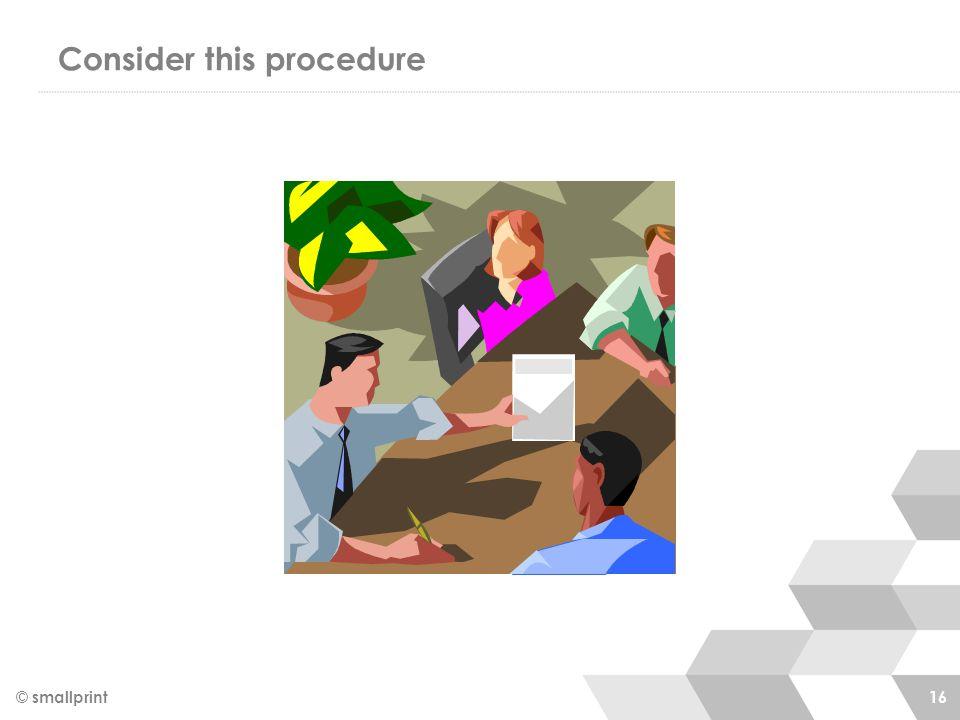 Consider this procedure © smallprint 16
