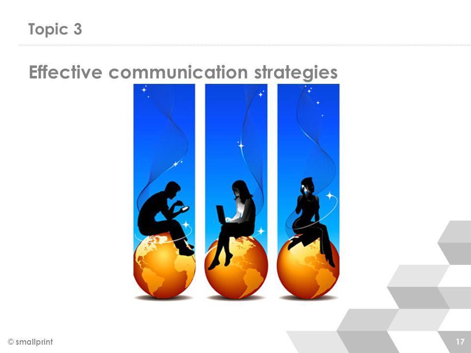 Topic 3 © smallprint 17 Effective communication strategies