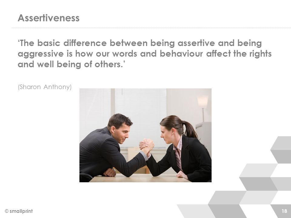 Assertiveness 'The basic difference between being assertive and being aggressive is how our words and behaviour affect the rights and well being of ot