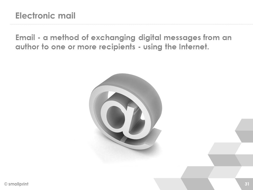 Electronic mail Email - a method of exchanging digital messages from an author to one or more recipients - using the Internet. © smallprint 31