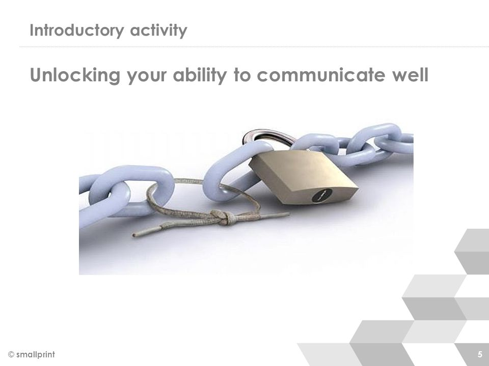 Introductory activity © smallprint 5 Unlocking your ability to communicate well
