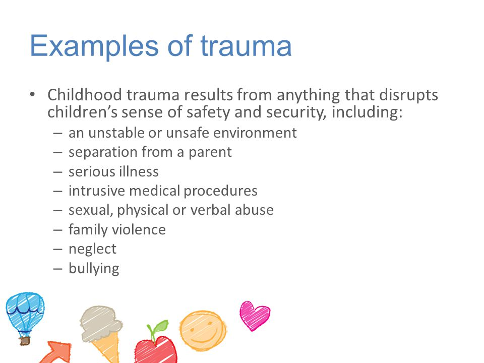 Examples of trauma Childhood trauma results from anything that disrupts children's sense of safety and security, including: – an unstable or unsafe environment – separation from a parent – serious illness – intrusive medical procedures – sexual, physical or verbal abuse – family violence – neglect – bullying