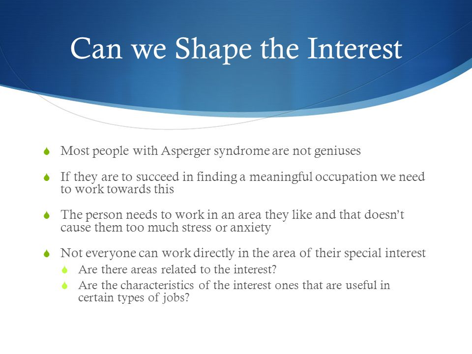 Can we Shape the Interest  Most people with Asperger syndrome are not geniuses  If they are to succeed in finding a meaningful occupation we need to work towards this  The person needs to work in an area they like and that doesn't cause them too much stress or anxiety  Not everyone can work directly in the area of their special interest  Are there areas related to the interest.