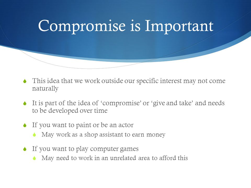 Compromise is Important  This idea that we work outside our specific interest may not come naturally  It is part of the idea of 'compromise' or 'give and take' and needs to be developed over time  If you want to paint or be an actor  May work as a shop assistant to earn money  If you want to play computer games  May need to work in an unrelated area to afford this