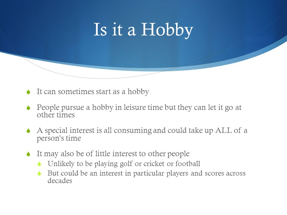 Is it a Hobby  It can sometimes start as a hobby  People pursue a hobby in leisure time but they can let it go at other times  A special interest is all consuming and could take up ALL of a person's time  It may also be of little interest to other people  Unlikely to be playing golf or cricket or football  But could be an interest in particular players and scores across decades