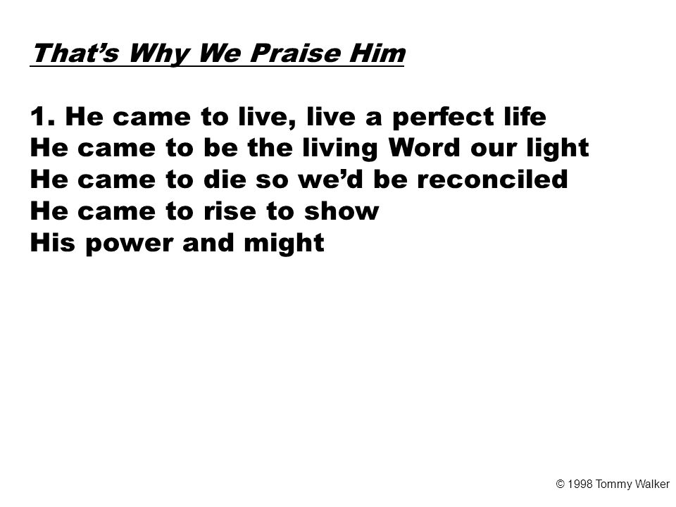 CHORUS And that's why we praise Him That's why we sing That's why we offer Him our everything That's why we bow down and worship this king Cause he gave his everything © 1998 Tommy Walker