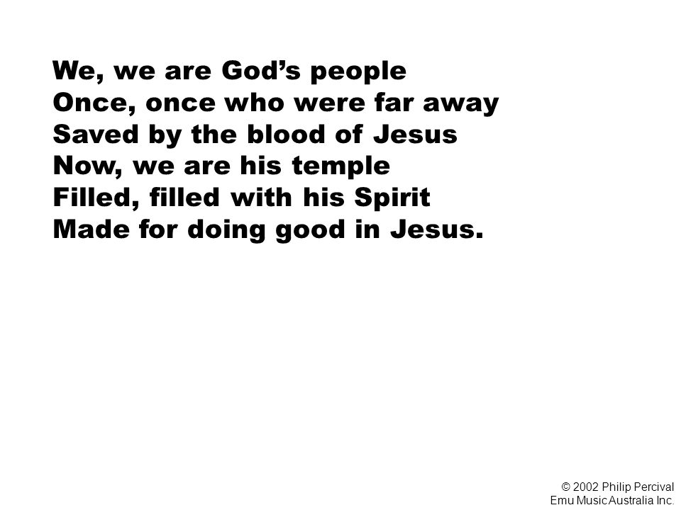 We, we are God's people Once, once who were far away Saved by the blood of Jesus Now, we are his temple Filled, filled with his Spirit Made for doing good in Jesus.