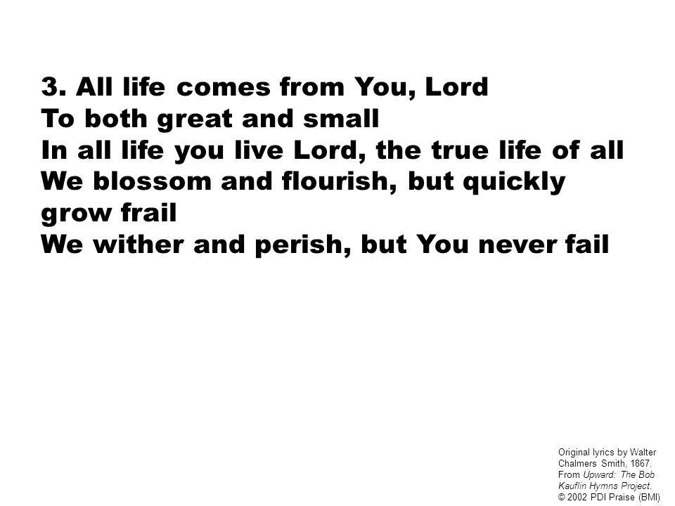 3. All life comes from You, Lord To both great and small In all life you live Lord, the true life of all We blossom and flourish, but quickly grow fra