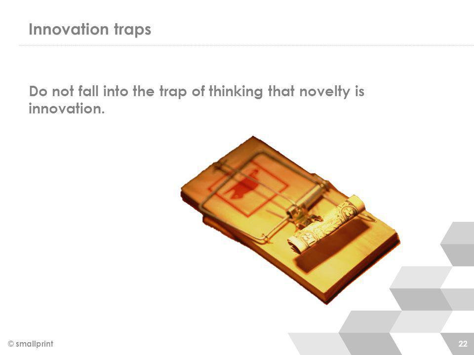 Innovation traps Do not fall into the trap of thinking that novelty is innovation. © smallprint 22