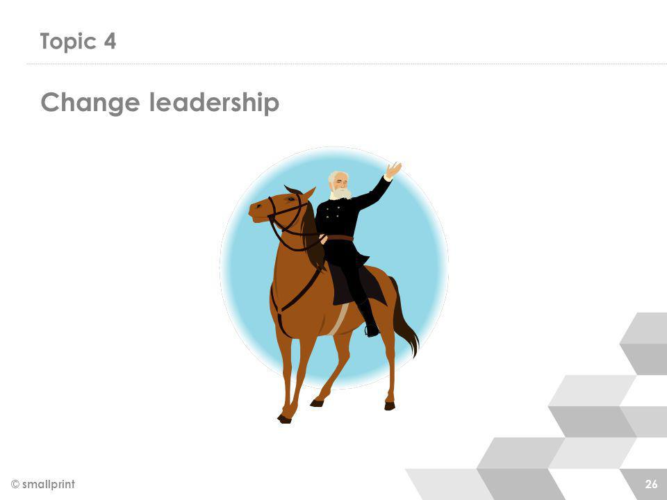 Topic 4 © smallprint 26 Change leadership