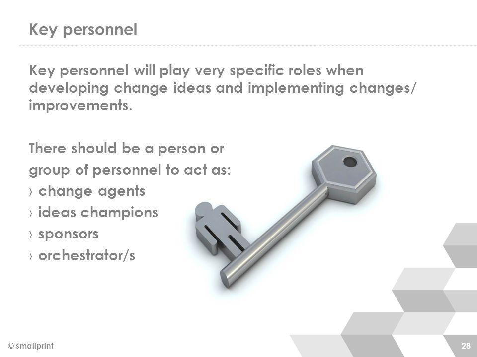 Key personnel © smallprint 28 Key personnel will play very specific roles when developing change ideas and implementing changes/ improvements. There s