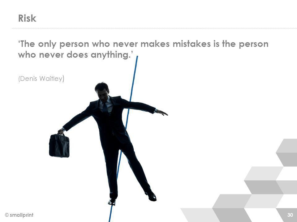 Risk © smallprint 30 'The only person who never makes mistakes is the person who never does anything.' (Denis Waitley )