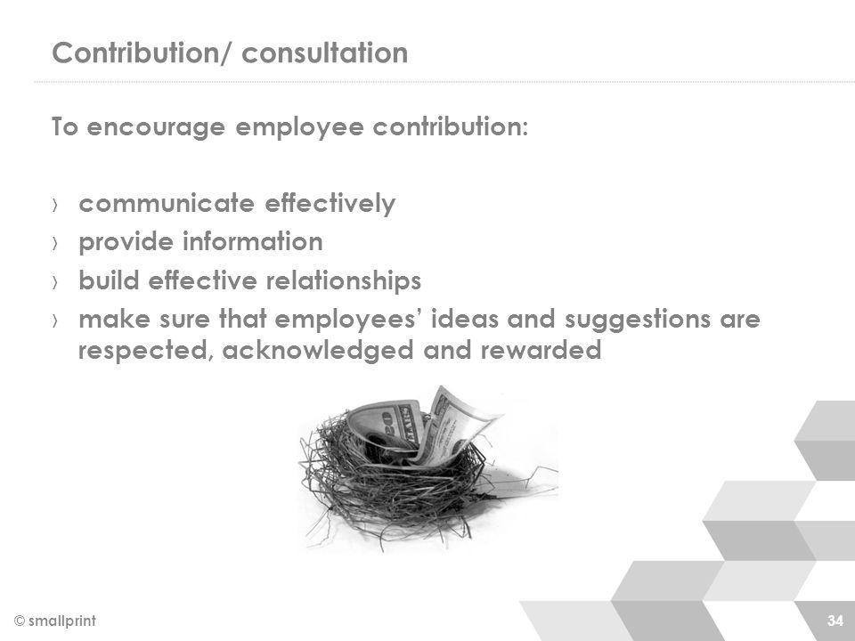Contribution/ consultation To encourage employee contribution: › communicate effectively › provide information › build effective relationships › make