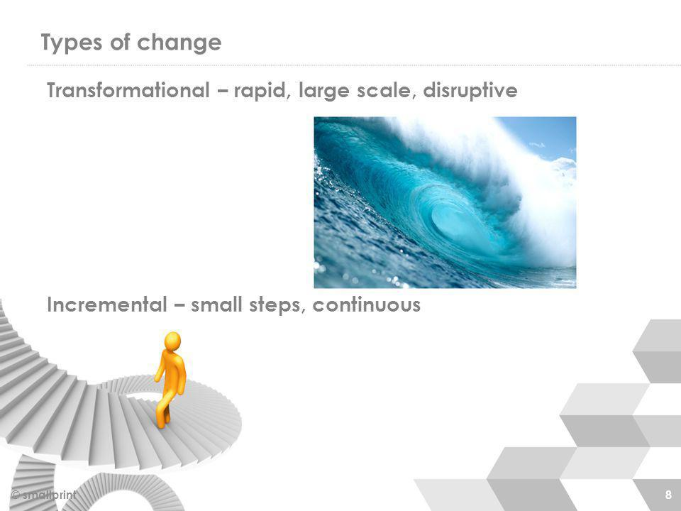 Types of change © smallprint 8 Transformational – rapid, large scale, disruptive Incremental – small steps, continuous