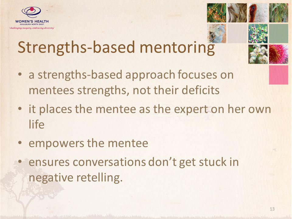 Strengths-based mentoring a strengths-based approach focuses on mentees strengths, not their deficits it places the mentee as the expert on her own life empowers the mentee ensures conversations don't get stuck in negative retelling.